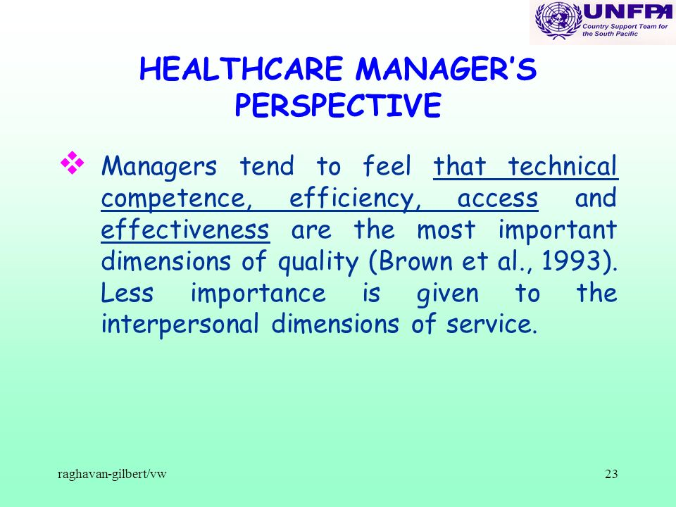 raghavan-gilbert/vw23 HEALTHCARE MANAGERS PERSPECTIVE v Managers tend to feel that technical competence, efficiency, access and effectiveness are the