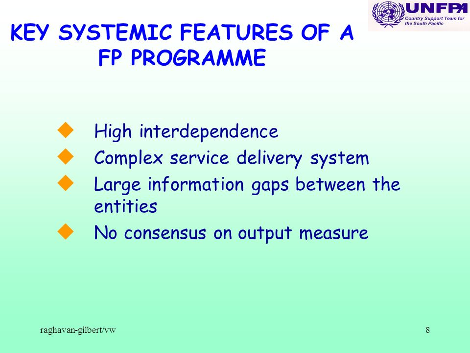 8 KEY SYSTEMIC FEATURES OF A FP PROGRAMME u High interdependence u Complex service delivery system u Large information gaps between the entities u No