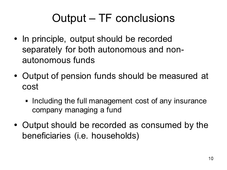 10 Output – TF conclusions In principle, output should be recorded separately for both autonomous and non- autonomous funds Output of pension funds should be measured at cost Including the full management cost of any insurance company managing a fund Output should be recorded as consumed by the beneficiaries (i.e.