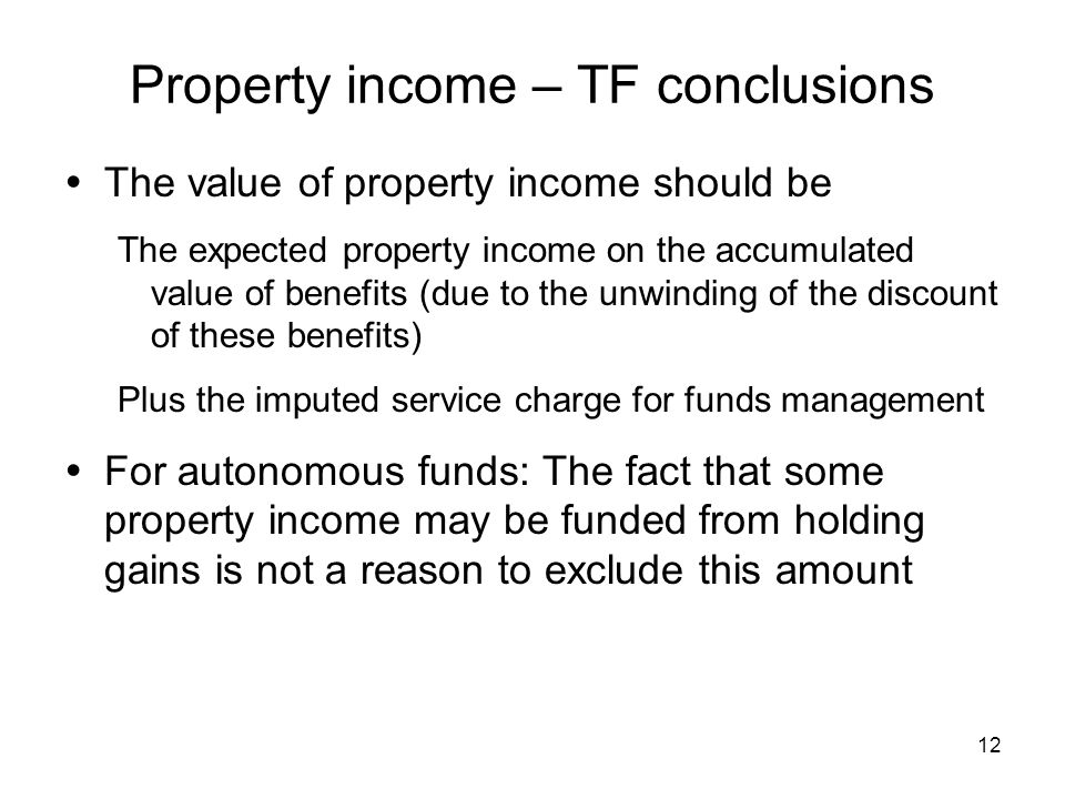 12 Property income – TF conclusions The value of property income should be The expected property income on the accumulated value of benefits (due to the unwinding of the discount of these benefits) Plus the imputed service charge for funds management For autonomous funds: The fact that some property income may be funded from holding gains is not a reason to exclude this amount