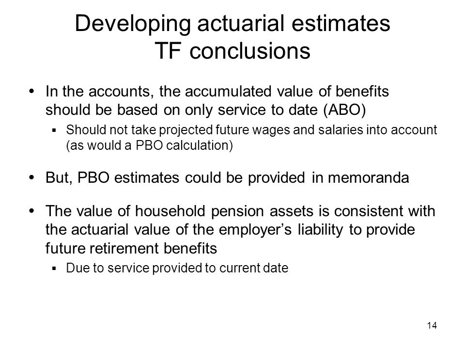 14 Developing actuarial estimates TF conclusions In the accounts, the accumulated value of benefits should be based on only service to date (ABO) Should not take projected future wages and salaries into account (as would a PBO calculation) But, PBO estimates could be provided in memoranda The value of household pension assets is consistent with the actuarial value of the employers liability to provide future retirement benefits Due to service provided to current date