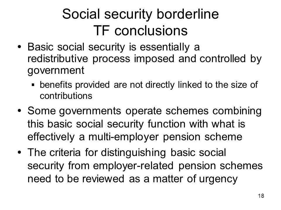 18 Social security borderline TF conclusions Basic social security is essentially a redistributive process imposed and controlled by government benefits provided are not directly linked to the size of contributions Some governments operate schemes combining this basic social security function with what is effectively a multi-employer pension scheme The criteria for distinguishing basic social security from employer-related pension schemes need to be reviewed as a matter of urgency