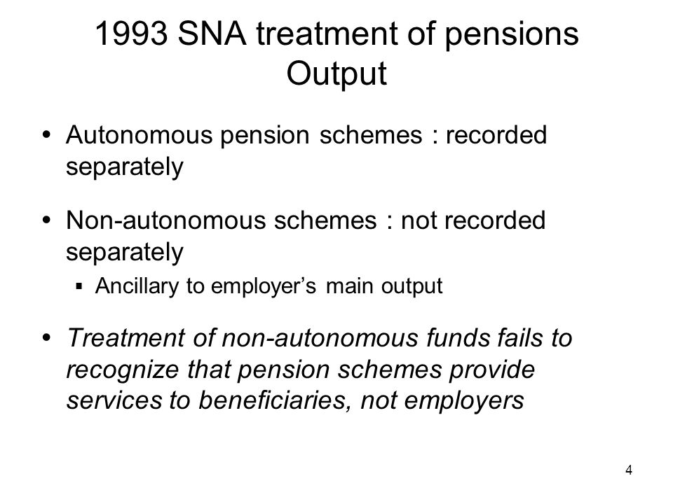 SNA treatment of pensions Output Autonomous pension schemes : recorded separately Non-autonomous schemes : not recorded separately Ancillary to employers main output Treatment of non-autonomous funds fails to recognize that pension schemes provide services to beneficiaries, not employers