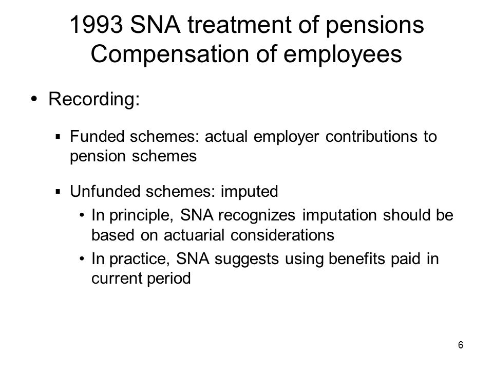6 1993 SNA treatment of pensions Compensation of employees Recording: Funded schemes: actual employer contributions to pension schemes Unfunded schemes: imputed In principle, SNA recognizes imputation should be based on actuarial considerations In practice, SNA suggests using benefits paid in current period