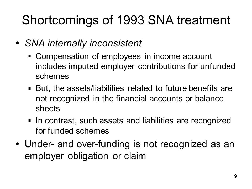 9 Shortcomings of 1993 SNA treatment SNA internally inconsistent Compensation of employees in income account includes imputed employer contributions for unfunded schemes But, the assets/liabilities related to future benefits are not recognized in the financial accounts or balance sheets In contrast, such assets and liabilities are recognized for funded schemes Under- and over-funding is not recognized as an employer obligation or claim