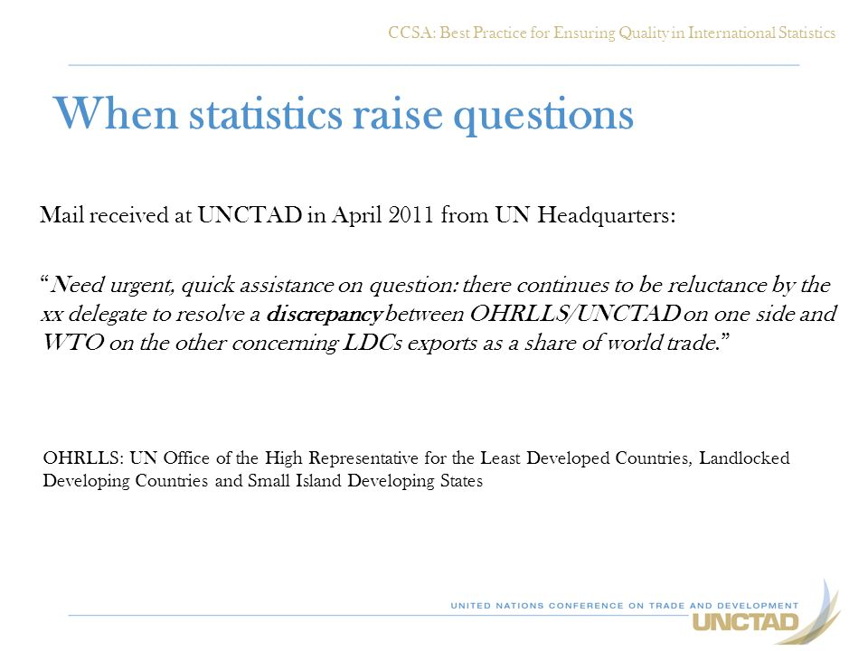 When statistics raise questions Mail received at UNCTAD in April 2011 from UN Headquarters: Need urgent, quick assistance on question: there continues to be reluctance by the xx delegate to resolve a discrepancy between OHRLLS/UNCTAD on one side and WTO on the other concerning LDCs exports as a share of world trade.