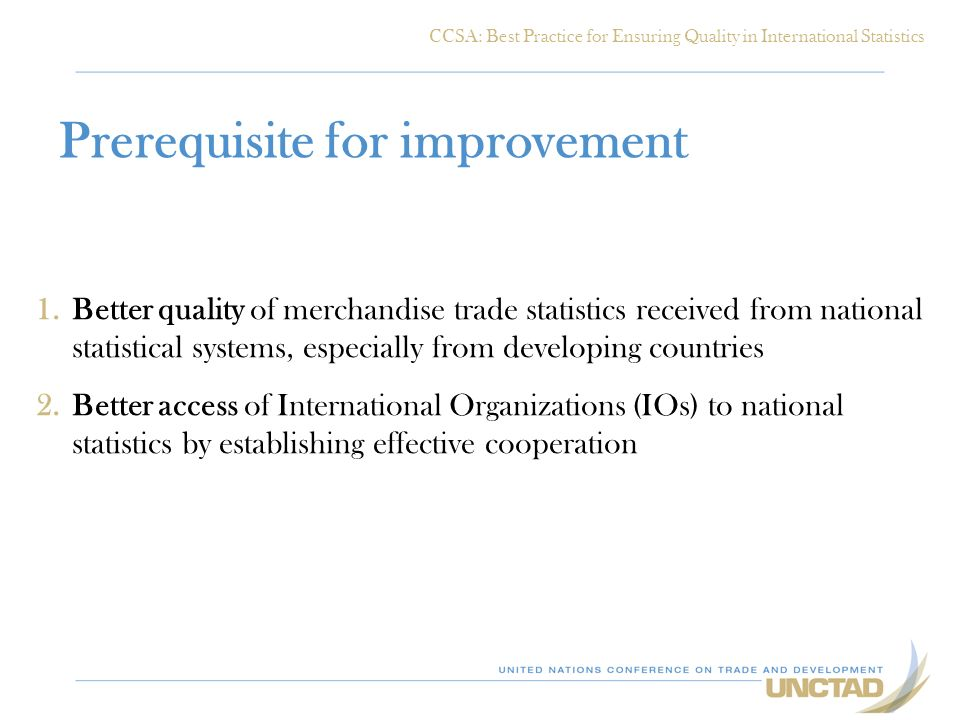 Prerequisite for improvement 1.Better quality of merchandise trade statistics received from national statistical systems, especially from developing countries 2.Better access of International Organizations (IOs) to national statistics by establishing effective cooperation CCSA: Best Practice for Ensuring Quality in International Statistics