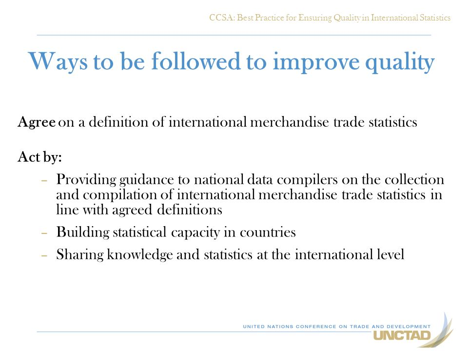 Ways to be followed to improve quality Agree on a definition of international merchandise trade statistics Act by: –Providing guidance to national dat