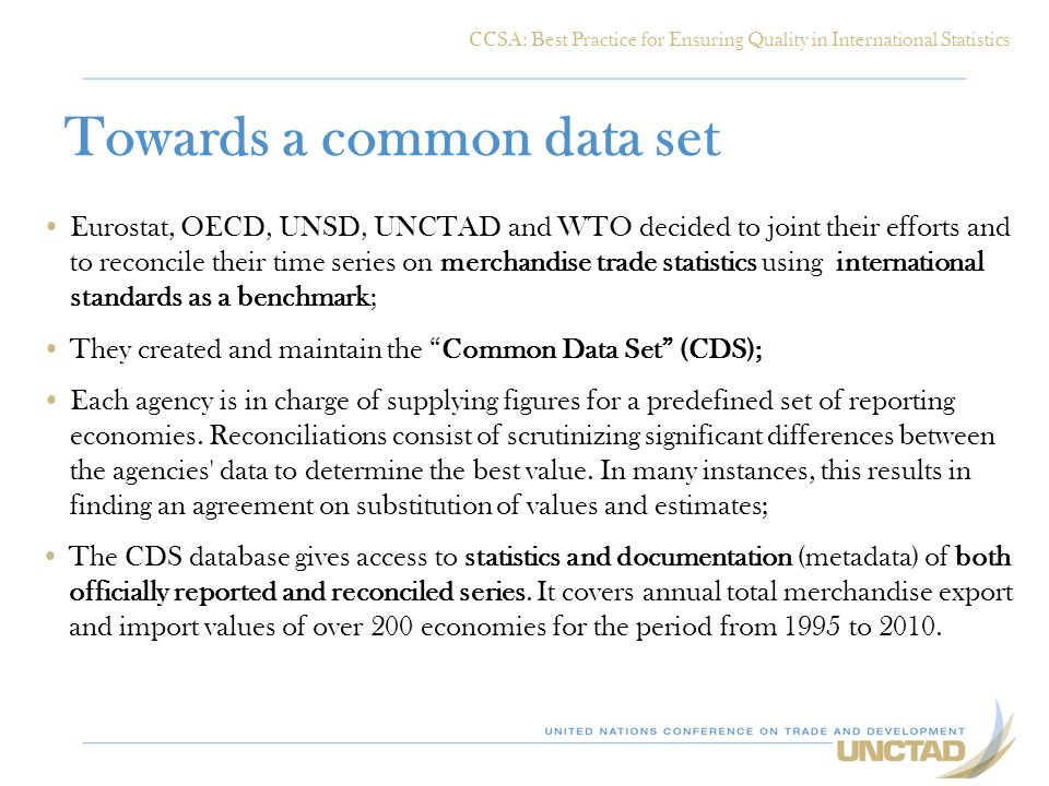 Towards a common data set Eurostat, OECD, UNSD, UNCTAD and WTO decided to joint their efforts and to reconcile their time series on merchandise trade