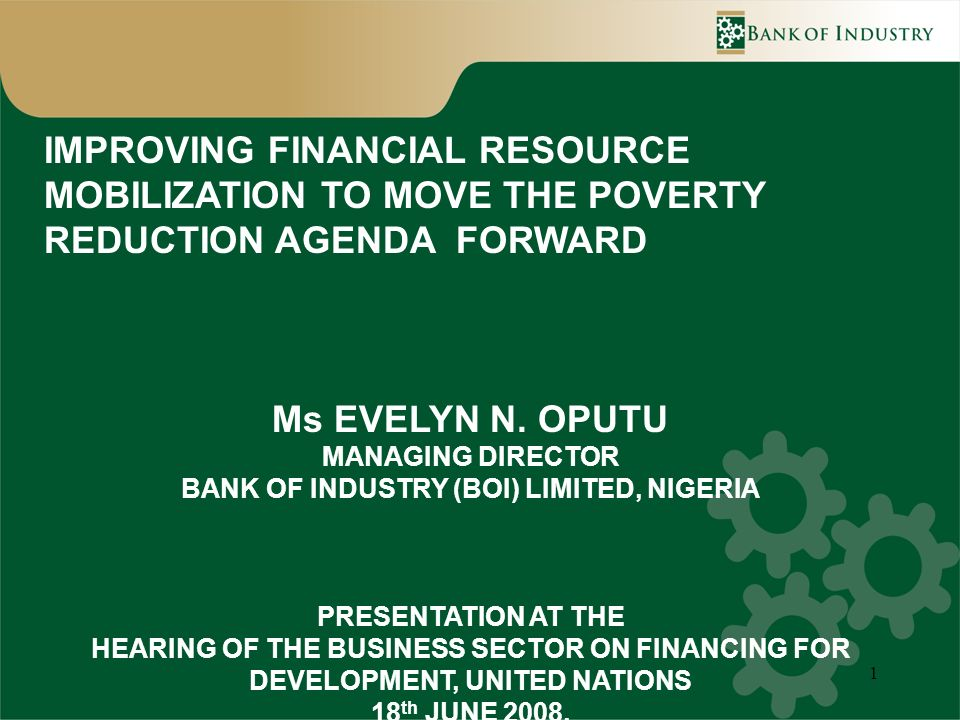 1 IMPROVING FINANCIAL RESOURCE MOBILIZATION TO MOVE THE POVERTY REDUCTION AGENDA FORWARD Ms EVELYN N. OPUTU MANAGING DIRECTOR BANK OF INDUSTRY (BOI) L