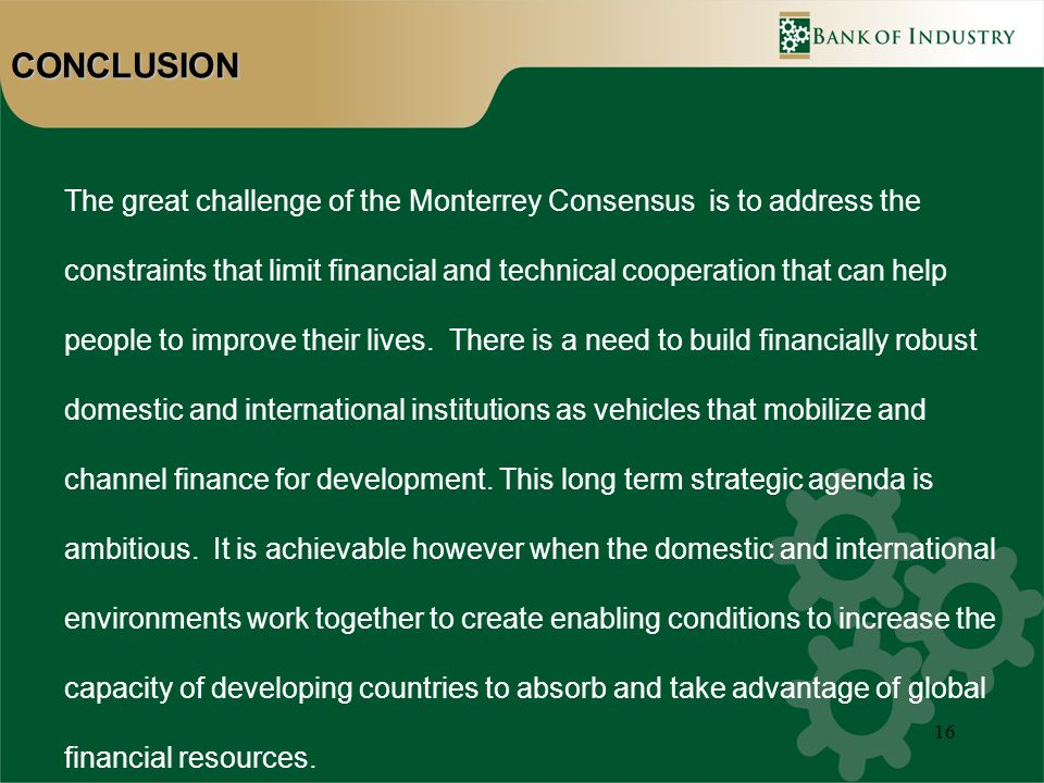16CONCLUSION The great challenge of the Monterrey Consensus is to address the constraints that limit financial and technical cooperation that can help