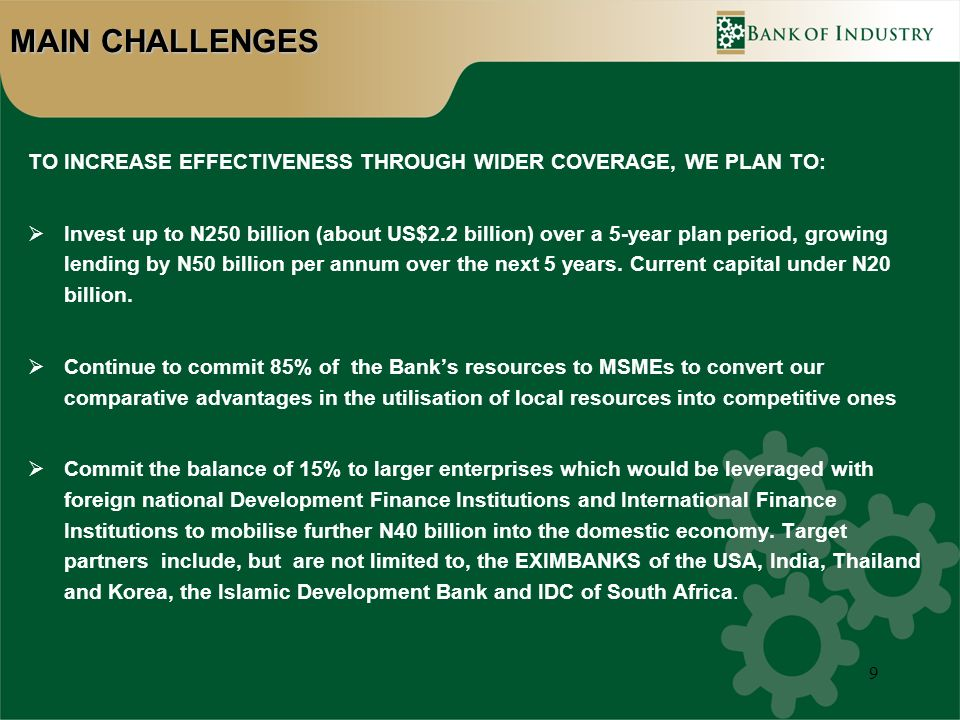 9 MAIN CHALLENGES TO INCREASE EFFECTIVENESS THROUGH WIDER COVERAGE, WE PLAN TO: Invest up to N250 billion (about US$2.2 billion) over a 5-year plan period, growing lending by N50 billion per annum over the next 5 years.