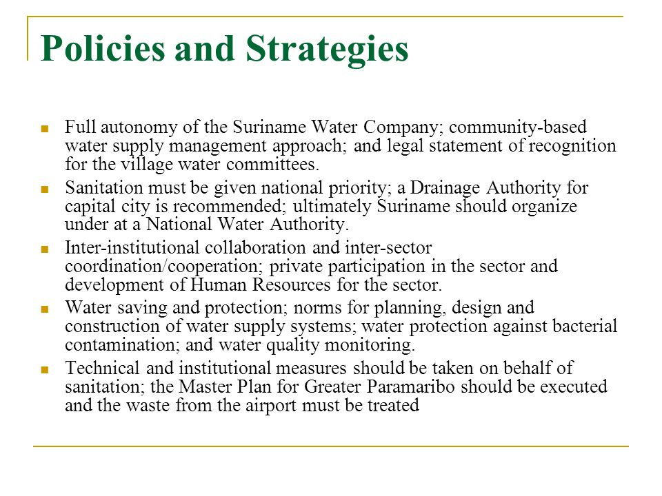 Policies and Strategies Full autonomy of the Suriname Water Company; community-based water supply management approach; and legal statement of recognit