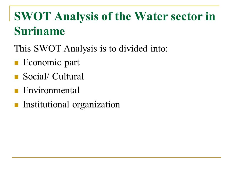 SWOT Analysis of the Water sector in Suriname This SWOT Analysis is to divided into: Economic part Social/ Cultural Environmental Institutional organi