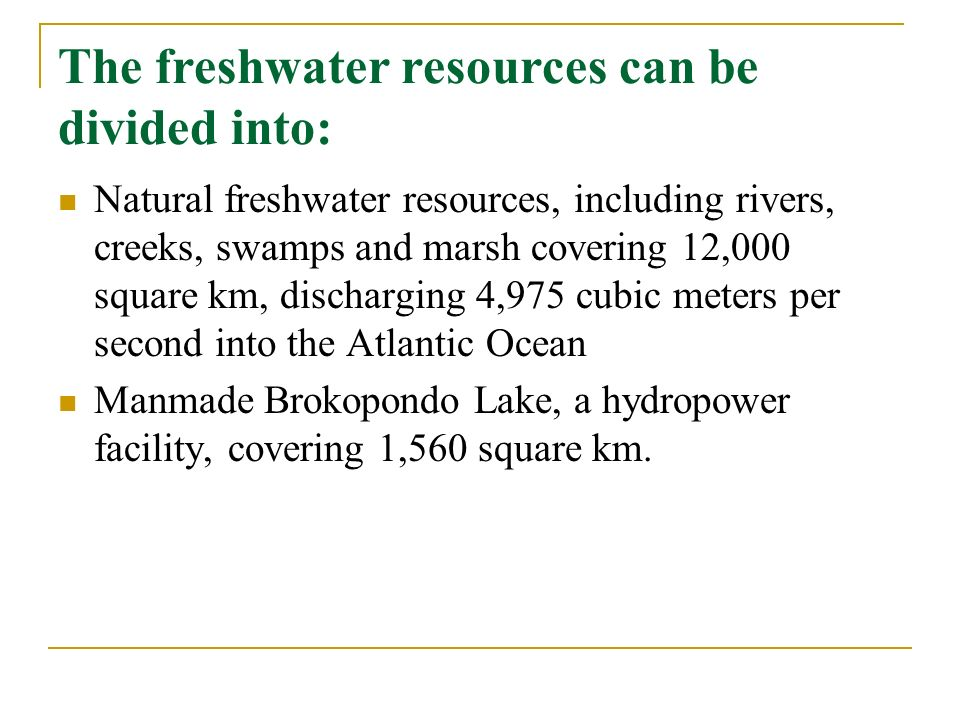 The freshwater resources can be divided into: Natural freshwater resources, including rivers, creeks, swamps and marsh covering 12,000 square km, discharging 4,975 cubic meters per second into the Atlantic Ocean Manmade Brokopondo Lake, a hydropower facility, covering 1,560 square km.