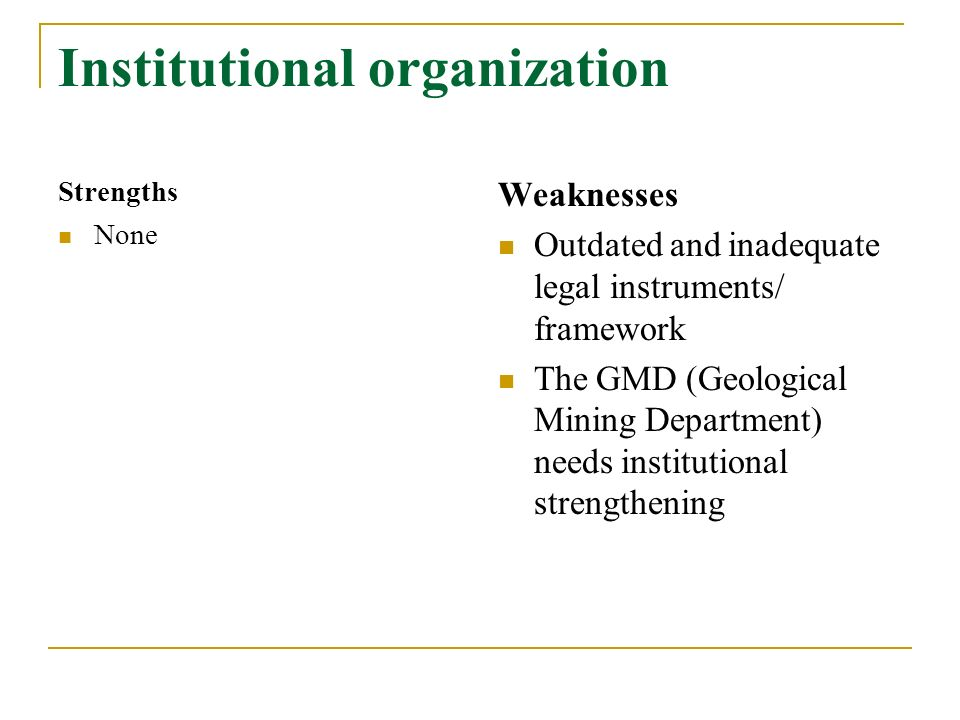 Institutional organization Strengths None Weaknesses Outdated and inadequate legal instruments/ framework The GMD (Geological Mining Department) needs institutional strengthening