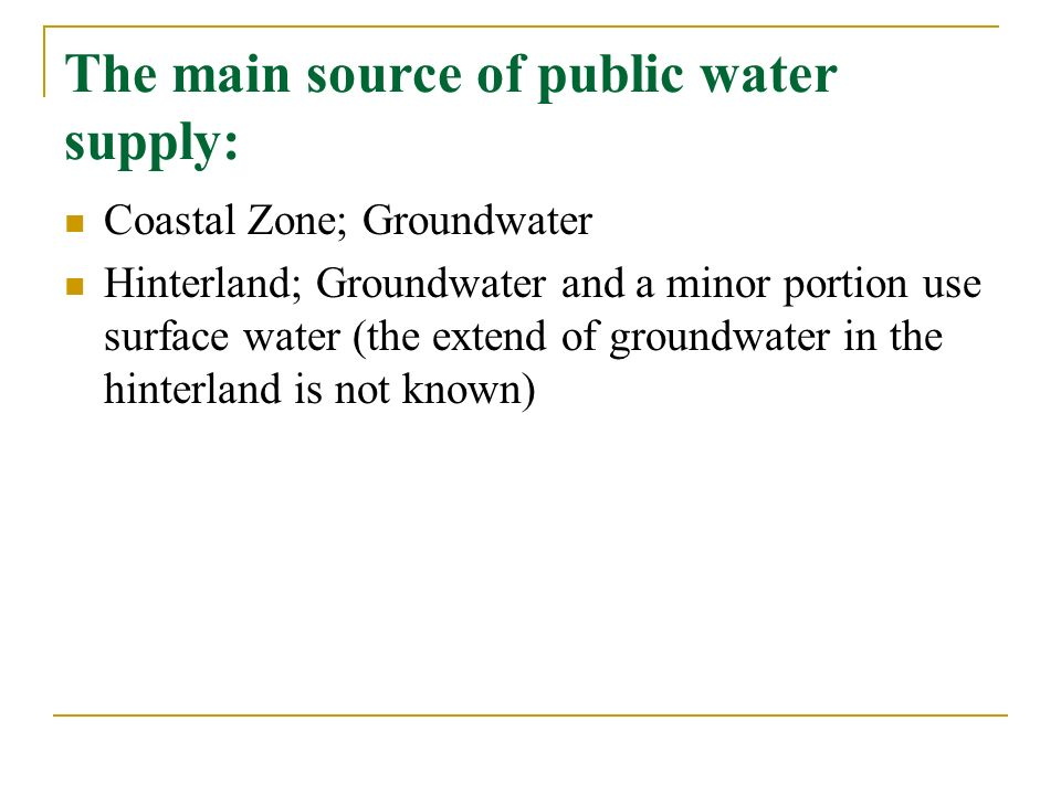 The main source of public water supply: Coastal Zone; Groundwater Hinterland; Groundwater and a minor portion use surface water (the extend of groundwater in the hinterland is not known)