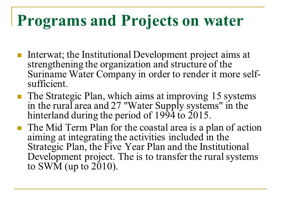 Programs and Projects on water Interwat; the Institutional Development project aims at strengthening the organization and structure of the Suriname Wa