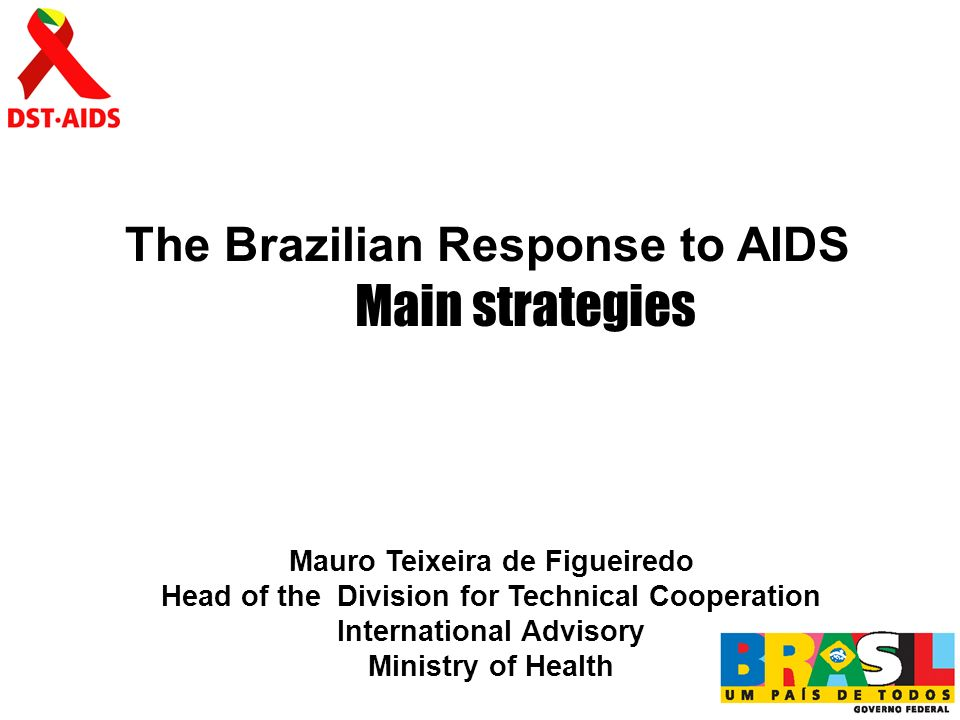 The Brazilian Response to AIDS Mauro Teixeira de Figueiredo Head of the Division for Technical Cooperation International Advisory Ministry of Health Main strategies