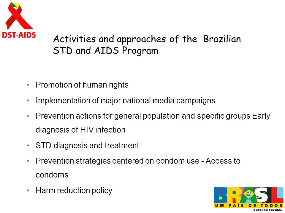 Promotion of human rights Implementation of major national media campaigns Prevention actions for general population and specific groups Early diagnosis of HIV infection STD diagnosis and treatment Prevention strategies centered on condom use - Access to condoms Harm reduction policy Activities and approaches of the Brazilian STD and AIDS Program