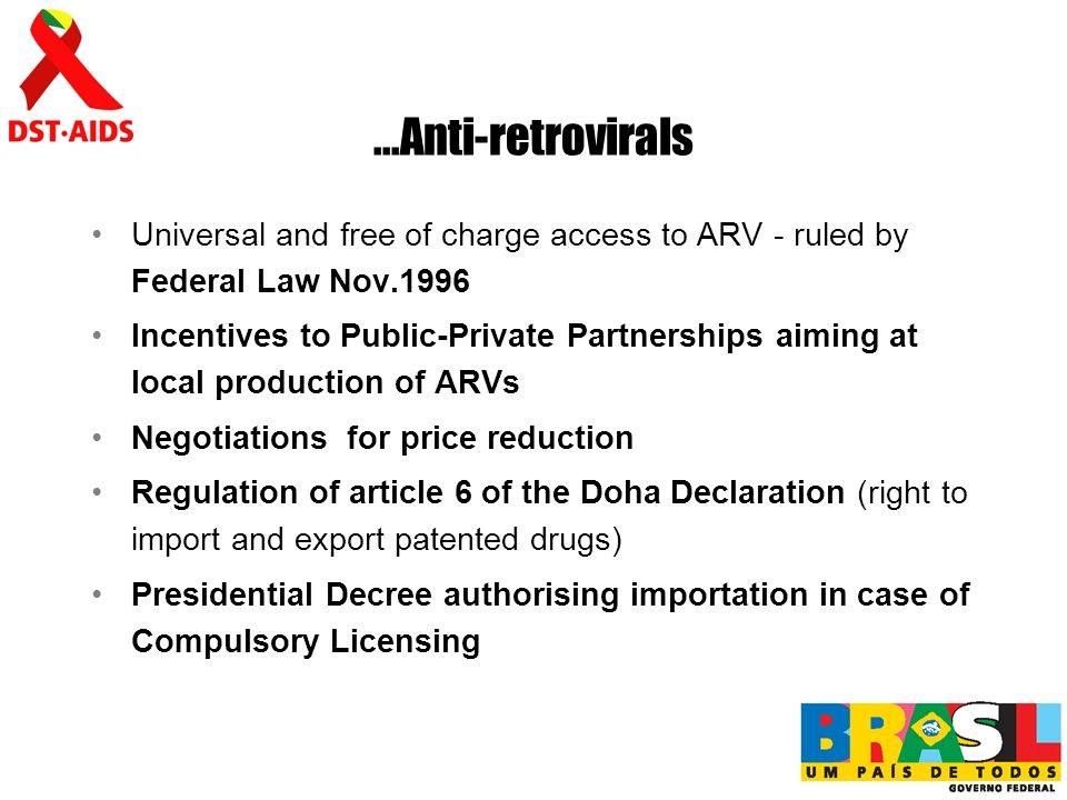 ...Anti-retrovirals Universal and free of charge access to ARV - ruled by Federal Law Nov.1996 Incentives to Public-Private Partnerships aiming at local production of ARVs Negotiations for price reduction Regulation of article 6 of the Doha Declaration (right to import and export patented drugs) Presidential Decree authorising importation in case of Compulsory Licensing