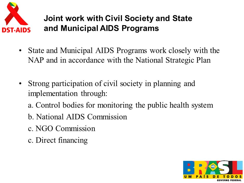 State and Municipal AIDS Programs work closely with the NAP and in accordance with the National Strategic Plan Strong participation of civil society in planning and implementation through: a.
