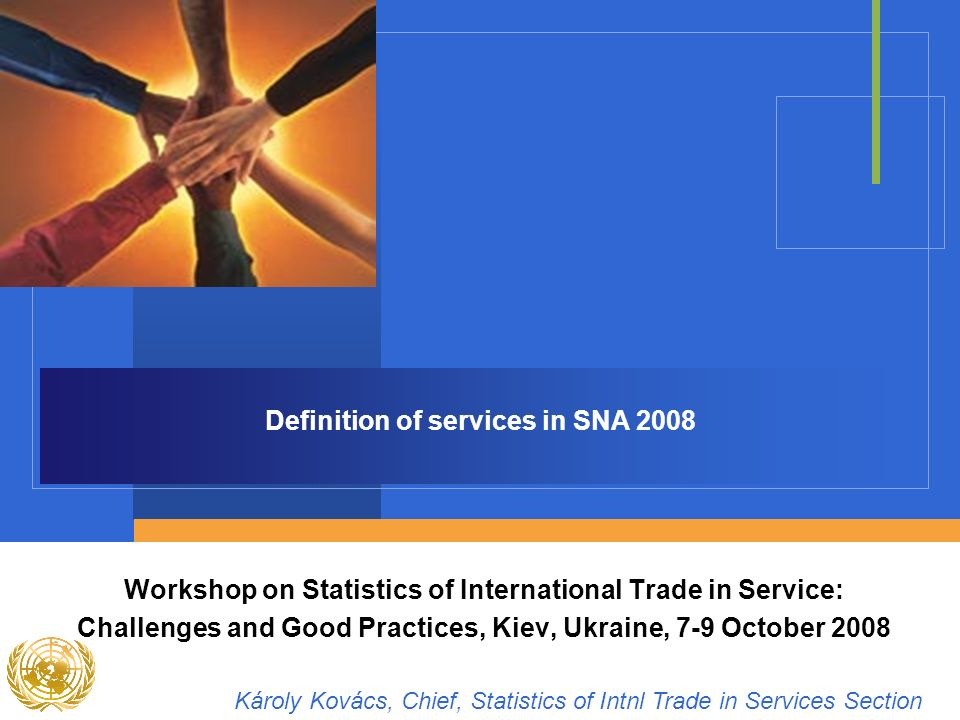 Definition of services in SNA 2008 Workshop on Statistics of International Trade in Service: Challenges and Good Practices, Kiev, Ukraine, 7-9 October 2008 Károly Kovács, Chief, Statistics of Intnl Trade in Services Section