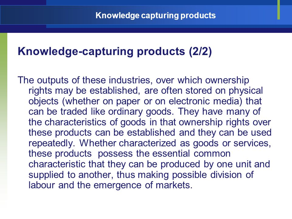 Knowledge capturing products Knowledge-capturing products (2/2) The outputs of these industries, over which ownership rights may be established, are often stored on physical objects (whether on paper or on electronic media) that can be traded like ordinary goods.