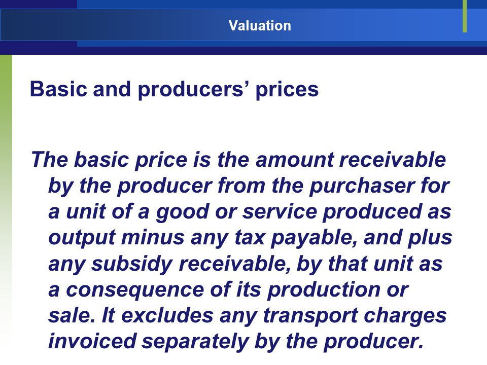 Valuation Basic and producers prices The basic price is the amount receivable by the producer from the purchaser for a unit of a good or service produ