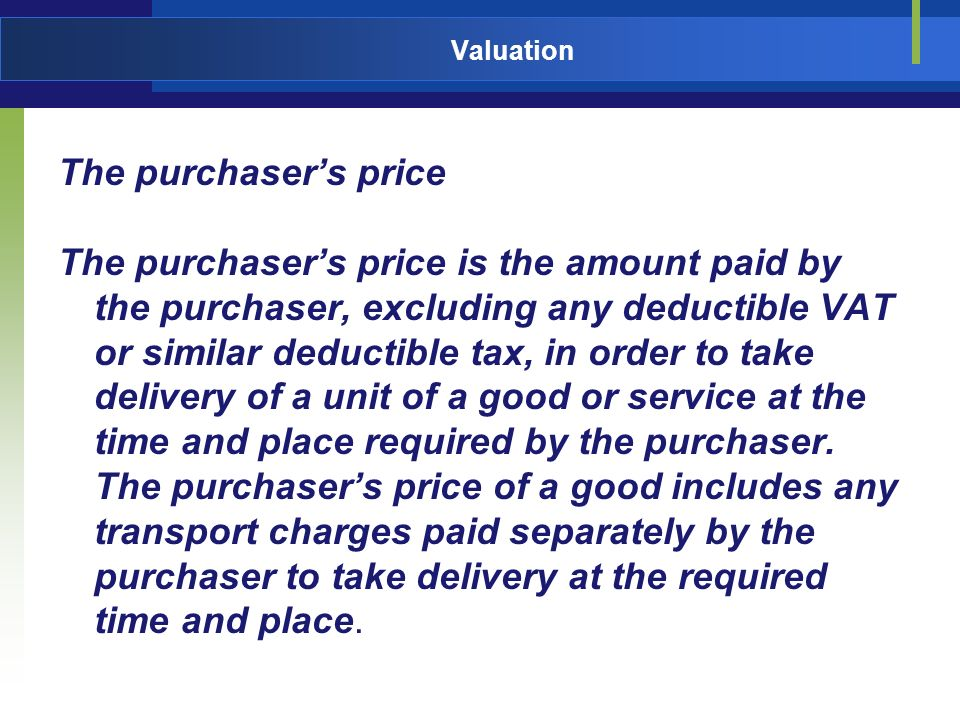 Valuation The purchasers price The purchasers price is the amount paid by the purchaser, excluding any deductible VAT or similar deductible tax, in order to take delivery of a unit of a good or service at the time and place required by the purchaser.