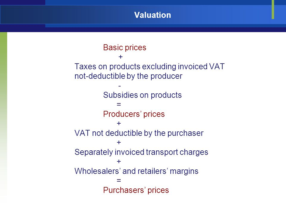 Valuation Basic prices + Taxes on products excluding invoiced VAT not-deductible by the producer - Subsidies on products = Producers prices + VAT not deductible by the purchaser + Separately invoiced transport charges + Wholesalers and retailers margins = Purchasers prices