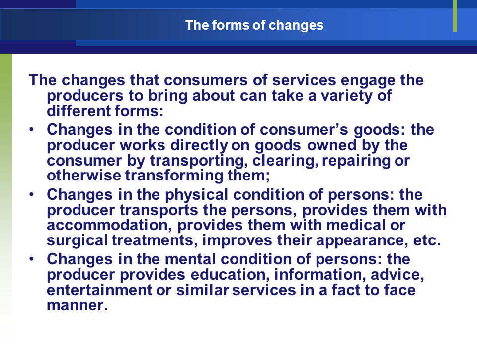 The forms of changes The changes that consumers of services engage the producers to bring about can take a variety of different forms: Changes in the condition of consumers goods: the producer works directly on goods owned by the consumer by transporting, clearing, repairing or otherwise transforming them; Changes in the physical condition of persons: the producer transports the persons, provides them with accommodation, provides them with medical or surgical treatments, improves their appearance, etc.