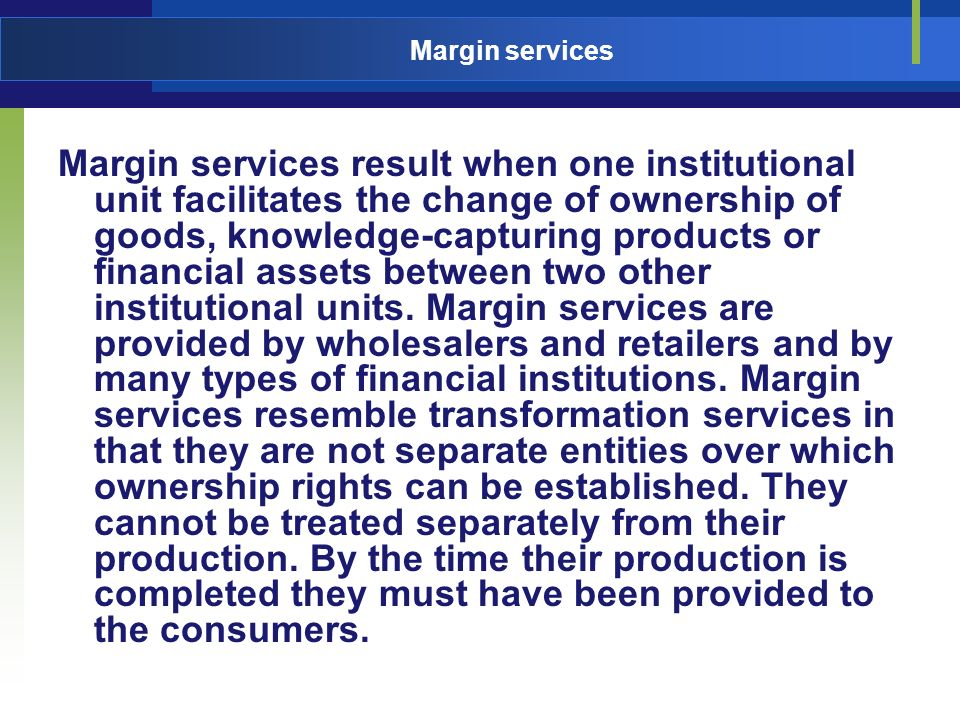 Margin services Margin services result when one institutional unit facilitates the change of ownership of goods, knowledge-capturing products or finan