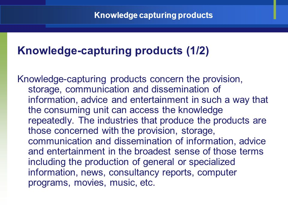Knowledge capturing products Knowledge-capturing products (1/2) Knowledge-capturing products concern the provision, storage, communication and dissemination of information, advice and entertainment in such a way that the consuming unit can access the knowledge repeatedly.