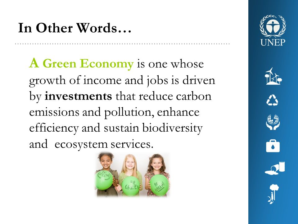 In Other Words… A Green Economy is one whose growth of income and jobs is driven by investments that reduce carbon emissions and pollution, enhance ef