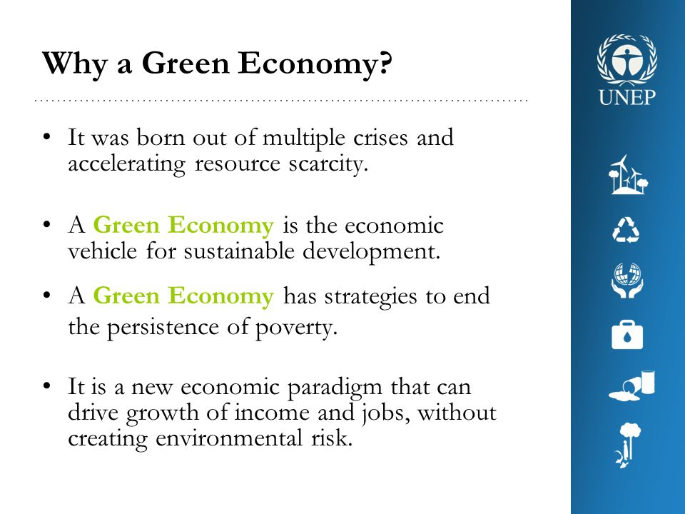Why a Green Economy? It was born out of multiple crises and accelerating resource scarcity. A Green Economy is the economic vehicle for sustainable de