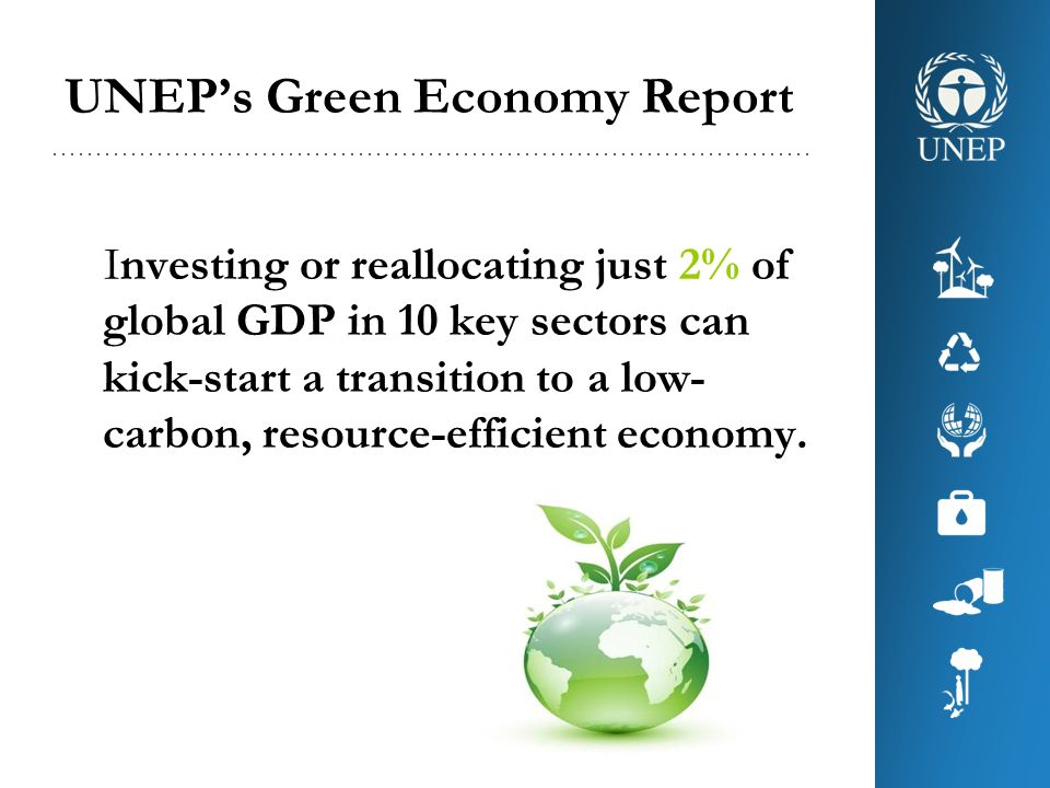 UNEPs Green Economy Report Investing or reallocating just 2% of global GDP in 10 key sectors can kick-start a transition to a low- carbon, resource-ef