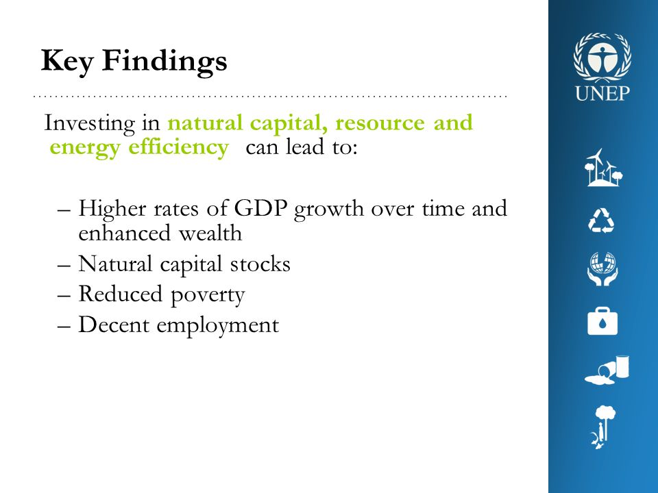 Key Findings Investing in natural capital, resource and energy efficiency can lead to: –Higher rates of GDP growth over time and enhanced wealth –Natu