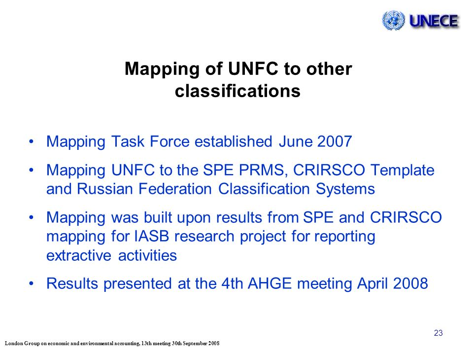 London Group on economic and environmental accounting, 13th meeting 30th September 2008 23 Mapping of UNFC to other classifications Mapping Task Force established June 2007 Mapping UNFC to the SPE PRMS, CRIRSCO Template and Russian Federation Classification Systems Mapping was built upon results from SPE and CRIRSCO mapping for IASB research project for reporting extractive activities Results presented at the 4th AHGE meeting April 2008