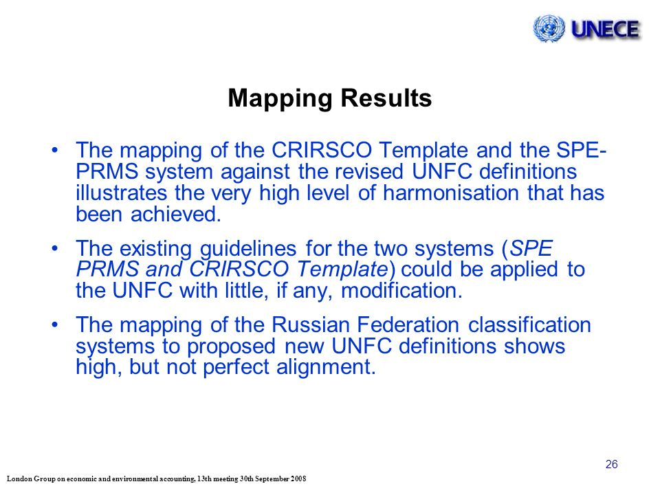 London Group on economic and environmental accounting, 13th meeting 30th September 2008 26 Mapping Results The mapping of the CRIRSCO Template and the SPE- PRMS system against the revised UNFC definitions illustrates the very high level of harmonisation that has been achieved.