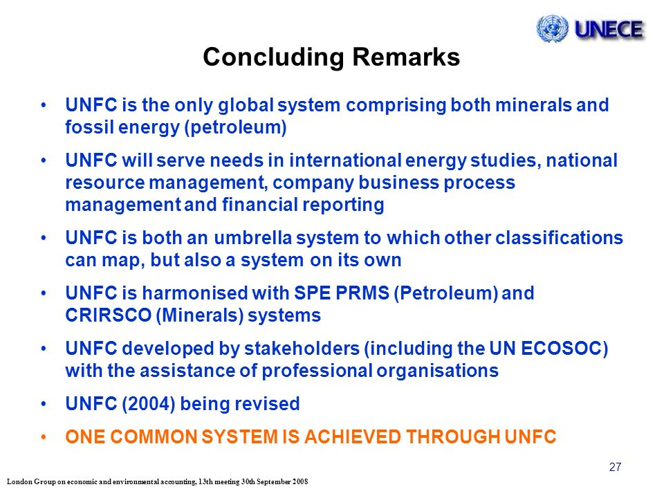 London Group on economic and environmental accounting, 13th meeting 30th September 2008 27 Concluding Remarks UNFC is the only global system comprising both minerals and fossil energy (petroleum) UNFC will serve needs in international energy studies, national resource management, company business process management and financial reporting UNFC is both an umbrella system to which other classifications can map, but also a system on its own UNFC is harmonised with SPE PRMS (Petroleum) and CRIRSCO (Minerals) systems UNFC developed by stakeholders (including the UN ECOSOC) with the assistance of professional organisations UNFC (2004) being revised ONE COMMON SYSTEM IS ACHIEVED THROUGH UNFC