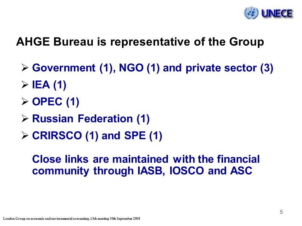 London Group on economic and environmental accounting, 13th meeting 30th September 2008 5 AHGE Bureau is representative of the Group Government (1), NGO (1) and private sector (3) IEA (1) OPEC (1) Russian Federation (1) CRIRSCO (1) and SPE (1) Close links are maintained with the financial community through IASB, IOSCO and ASC
