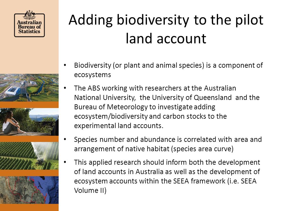 Adding biodiversity to the pilot land account Biodiversity (or plant and animal species) is a component of ecosystems The ABS working with researchers at the Australian National University, the University of Queensland and the Bureau of Meteorology to investigate adding ecosystem/biodiversity and carbon stocks to the experimental land accounts.