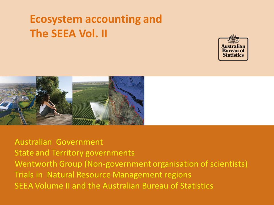 Ecosystem accounting and The SEEA Vol. II Australian Government State and Territory governments Wentworth Group (Non-government organisation of scient