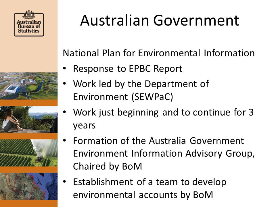 Australian Government National Plan for Environmental Information Response to EPBC Report Work led by the Department of Environment (SEWPaC) Work just beginning and to continue for 3 years Formation of the Australia Government Environment Information Advisory Group, Chaired by BoM Establishment of a team to develop environmental accounts by BoM