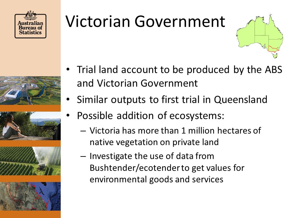 Victorian Government Trial land account to be produced by the ABS and Victorian Government Similar outputs to first trial in Queensland Possible addit