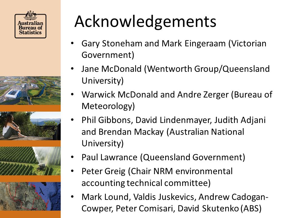 Acknowledgements Gary Stoneham and Mark Eingeraam (Victorian Government) Jane McDonald (Wentworth Group/Queensland University) Warwick McDonald and Andre Zerger (Bureau of Meteorology) Phil Gibbons, David Lindenmayer, Judith Adjani and Brendan Mackay (Australian National University) Paul Lawrance (Queensland Government) Peter Greig (Chair NRM environmental accounting technical committee) Mark Lound, Valdis Juskevics, Andrew Cadogan- Cowper, Peter Comisari, David Skutenko (ABS)