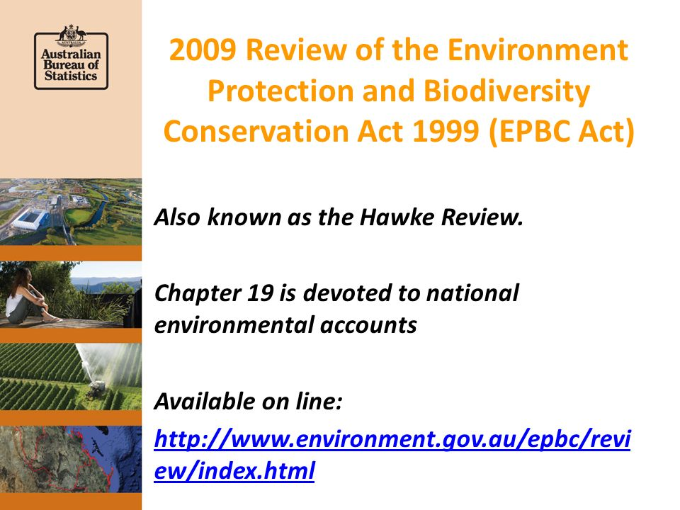 Recommendation 67 (1) of the EPBC Act Review The Review recommends that the Australian Government, in the interests of promoting ecologically sustainable development, develop a system of environmental accounts to: (a) establish baseline national environmental information; (b) provide capacity to systematically monitor changes in the quality of the Australian environment; (c) provide an information basis for improved regional planning and decision making; and (d) provide a secondary objective of strengthening the capacity of local government land use planning decision making.