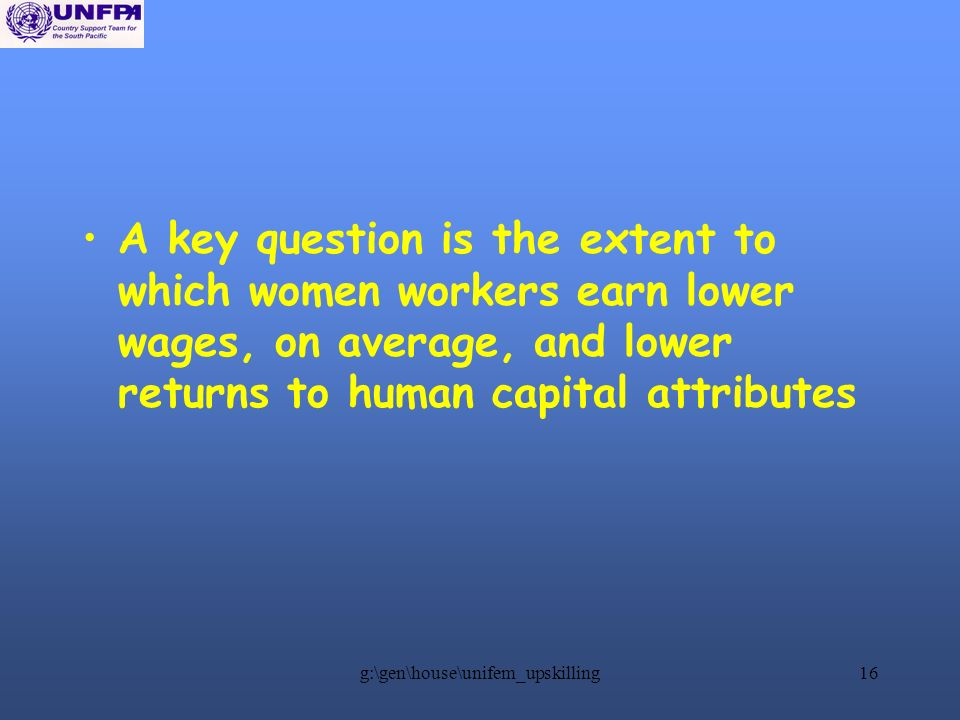 g:\gen\house\unifem_upskilling16 A key question is the extent to which women workers earn lower wages, on average, and lower returns to human capital attributes