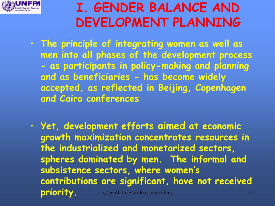 g:\gen\house\unifem_upskilling2 I. GENDER BALANCE AND DEVELOPMENT PLANNING The principle of integrating women as well as men into all phases of the de